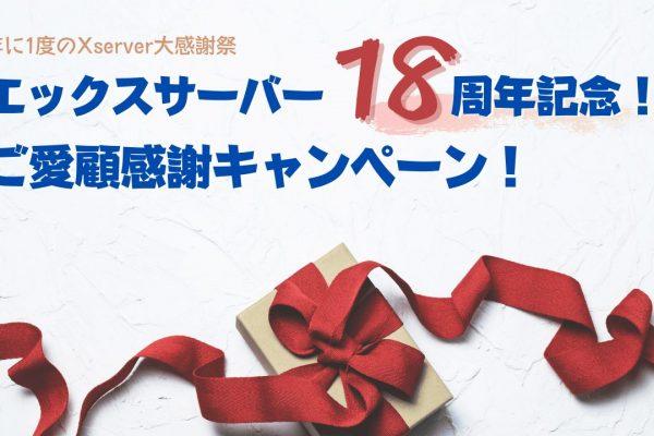 エックスサーバーで、年に1度のXserver大感謝祭「エックスサーバー18周年記念!ご愛顧感謝キャンペーン!」やってるよ